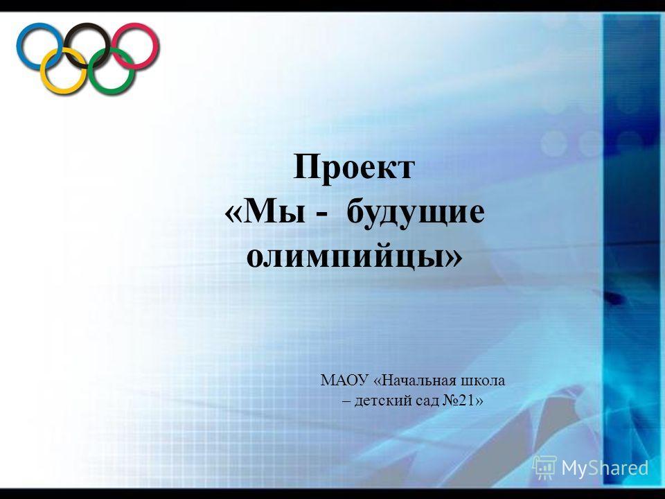 Проект «Мы - будущие олимпийцы» МАОУ «Начальная школа – детский сад 21»