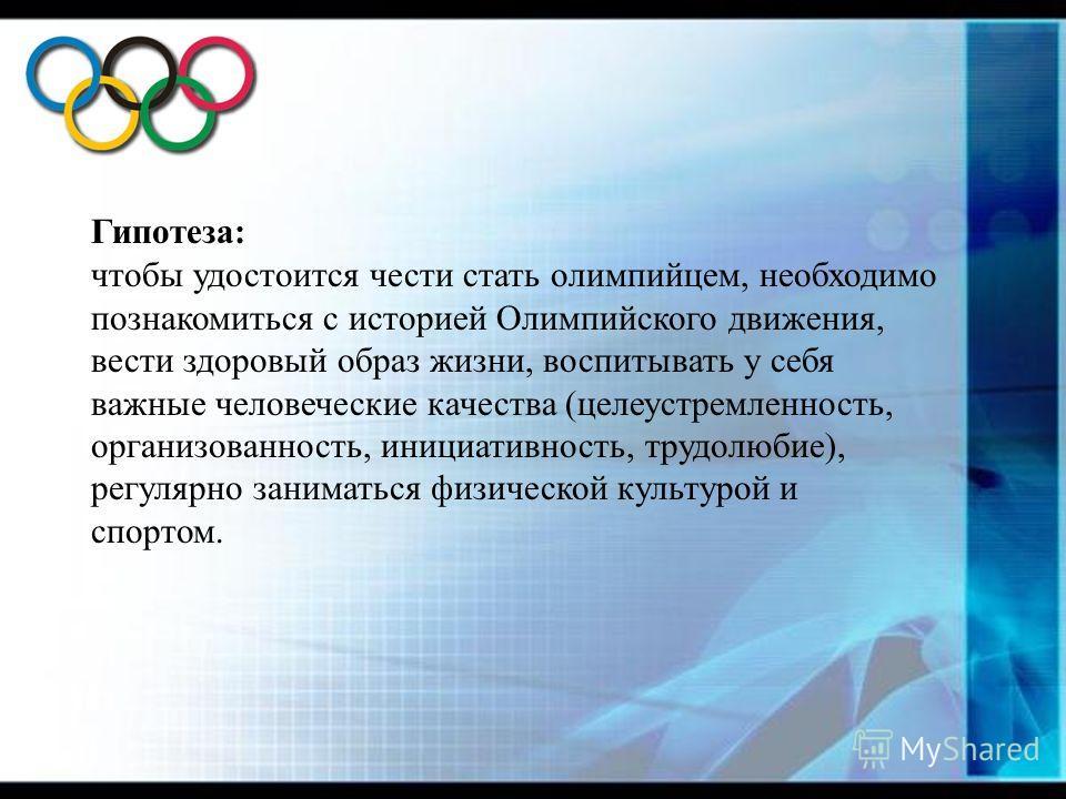 Гипотеза: чтобы удостоится чести стать олимпийцем, необходимо познакомиться с историей Олимпийского движения, вести здоровый образ жизни, воспитывать у себя важные человеческие качества (целеустремленность, организованность, инициативность, трудолюби