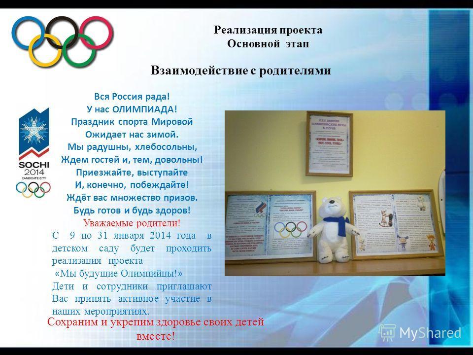 Реализация проекта Основной этап Взаимодействие с родителями Вся Россия рада! У нас ОЛИМПИАДА! Праздник спорта Мировой Ожидает нас зимой. Мы радушны, хлебосольны, Ждем гостей и, тем, довольны! Приезжайте, выступайте И, конечно, побеждайте! Ждёт вас м