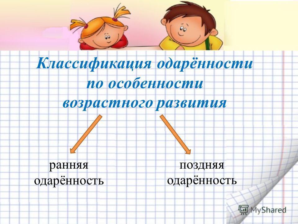 Классификация одарённости по особенности возрастного развития ранняя одарённость поздняя одарённость