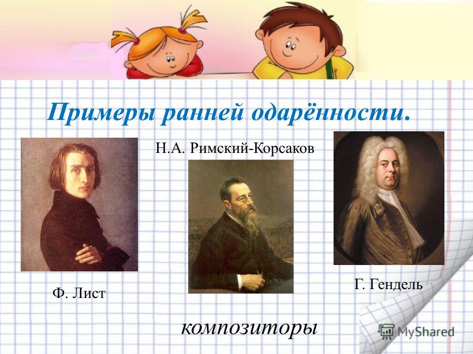 Примеры ранней одарённости. Н.А. Римский-Корсаков Ф. Лист Г. Гендель композиторы