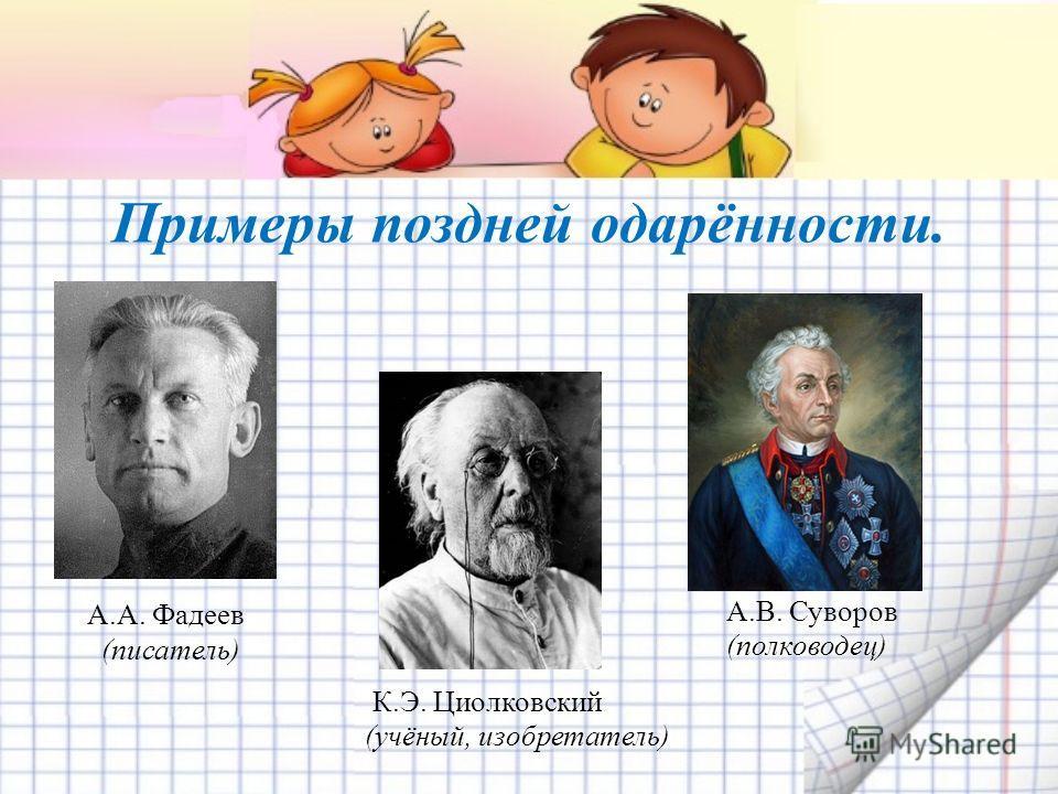 Примеры поздней одарённости. А.А. Фадеев (писатель) А.В. Суворов (полководец) К.Э. Циолковский (учёный, изобретатель)