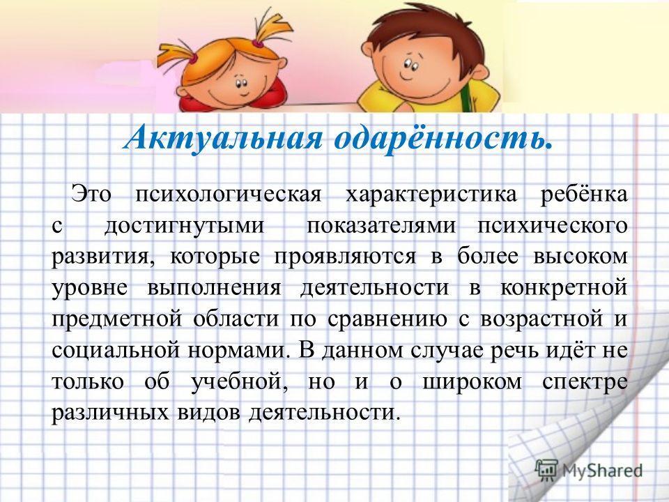 Это психологическая характеристика ребёнка с достигнутыми показателями психического развития, которые проявляются в более высоком уровне выполнения деятельности в конкретной предметной области по сравнению с возрастной и социальной нормами. В данном