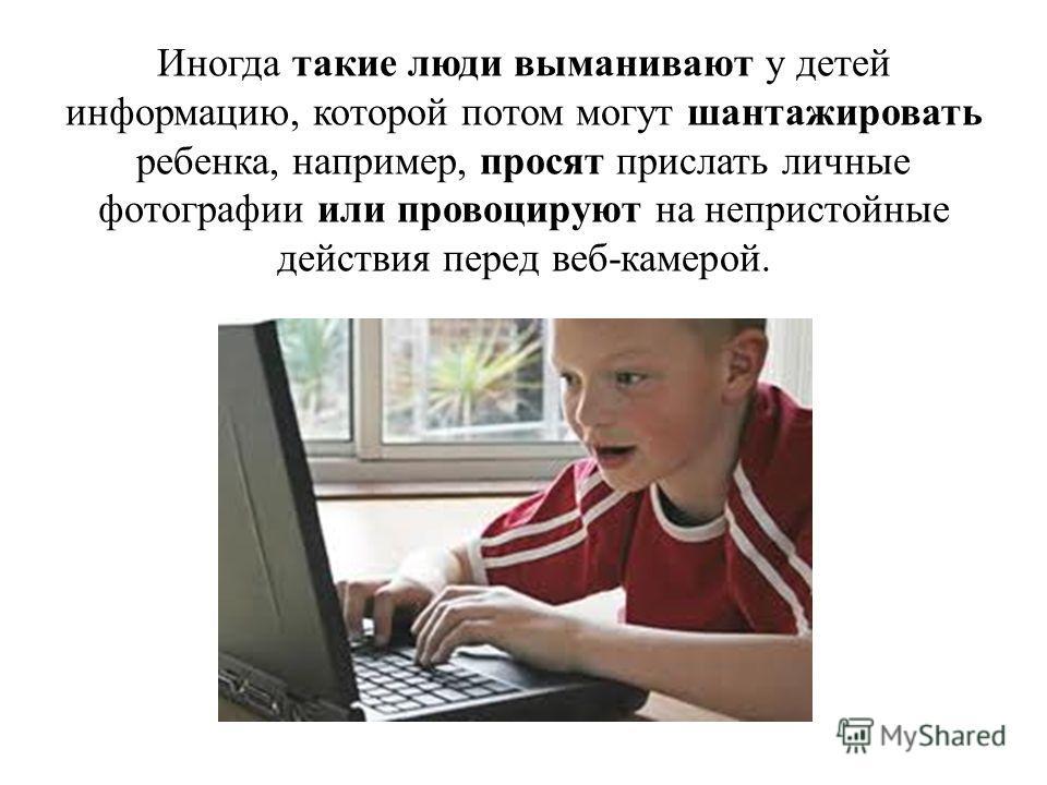 Иногда такие люди выманивают у детей информацию, которой потом могут шантажировать ребенка, например, просят прислать личные фотографии или провоцируют на непристойные действия перед веб-камерой.