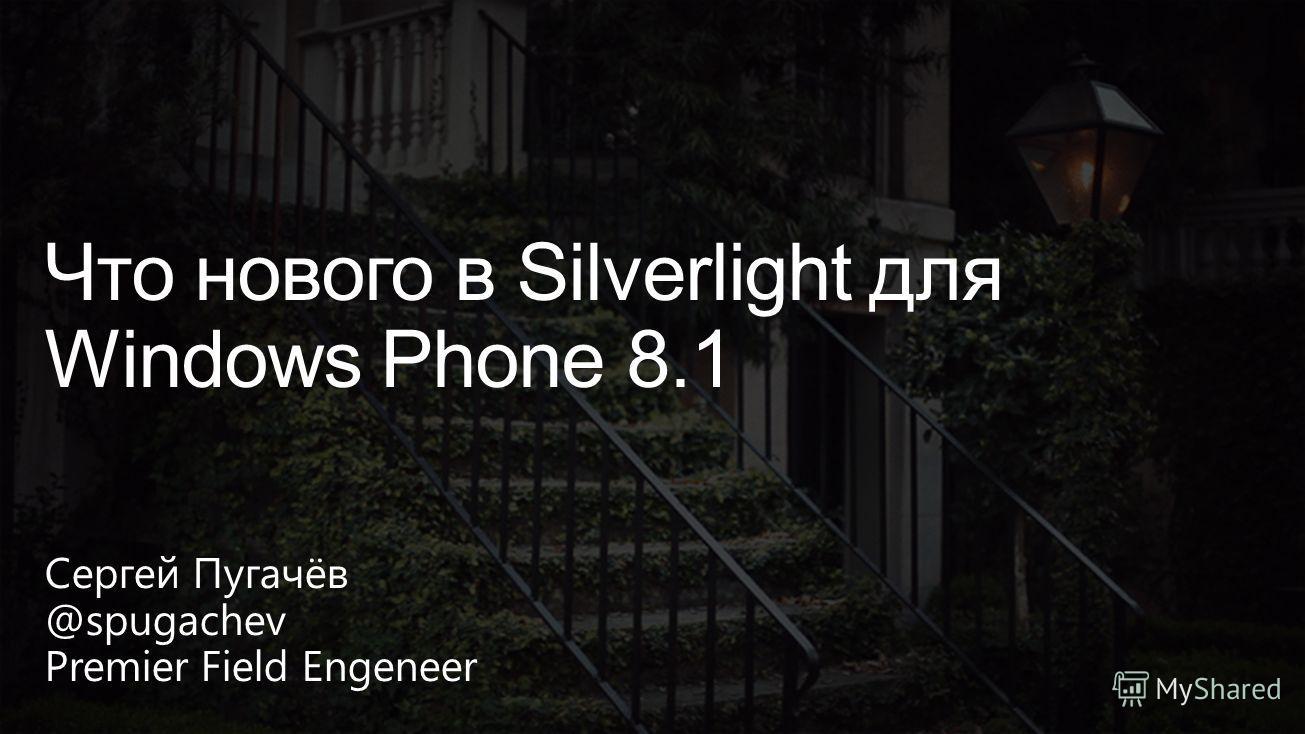 Сергей Пугачёв @spugachev Premier Field Engeneer Что нового в Silverlight для Windows Phone 8.1