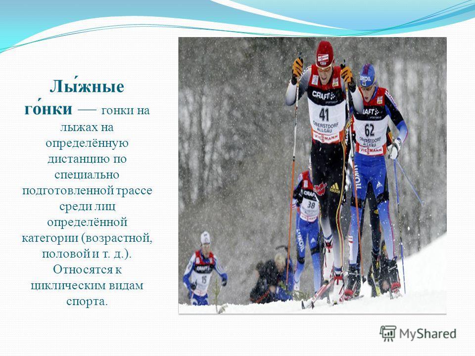 Лы́жные го́нки гонки на лыжах на определённую дистанцию по специально подготовленной трассе среди лиц определённой категории (возрастной, половой и т. д.). Относятся к циклическим видам спорта.