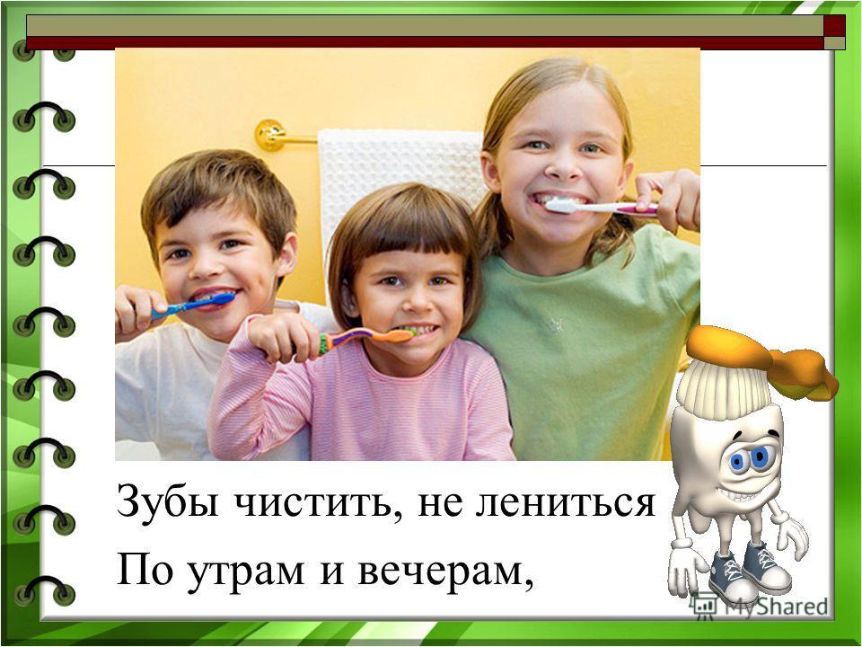Зубы чистить, не лениться По утрам и вечерам,