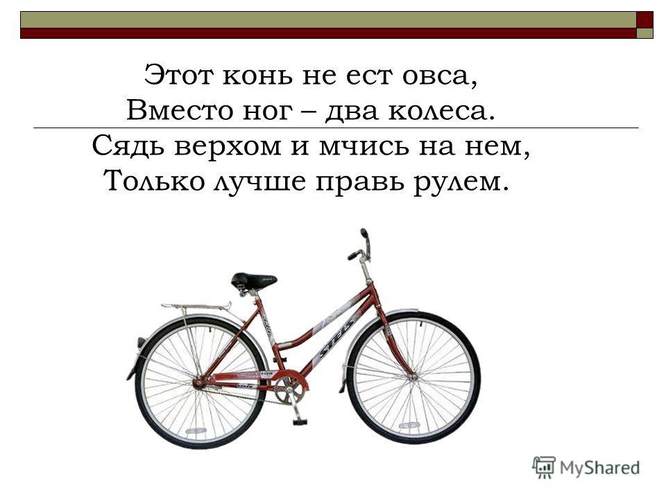 Этот конь не ест овса, Вместо ног – два колеса. Сядь верхом и мчись на нем, Только лучше правь рулем.