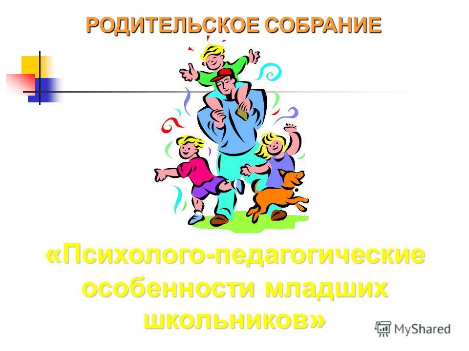 « Психолого-педагогические особенности младших школьников » РОДИТЕЛЬСКОЕ СОБРАНИЕ