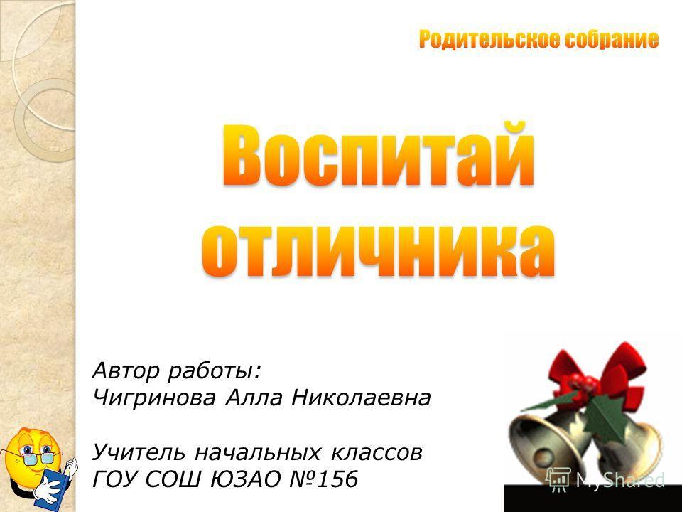 Автор работы: Чигринова Алла Николаевна Учитель начальных классов ГОУ СОШ ЮЗАО 156