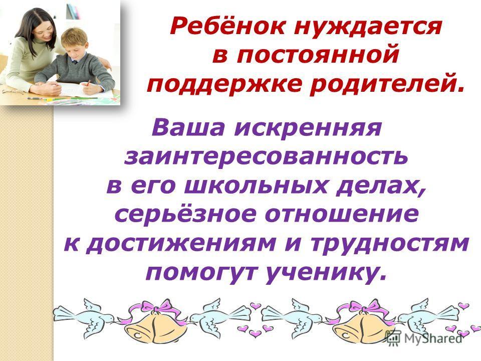 Ребёнок нуждается в постоянной поддержке родителей. Ваша искренняя заинтересованность в его школьных делах, серьёзное отношение к достижениям и трудностям помогут ученику.