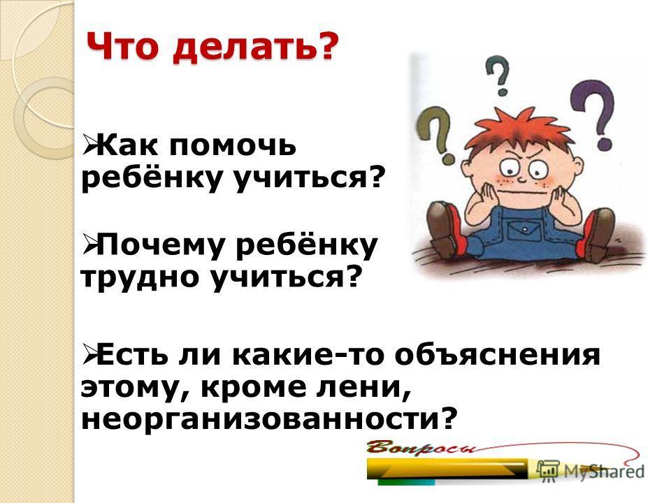 Что делать? Почему ребёнку трудно учиться? Есть ли какие-то объяснения этому, кроме лени, неорганизованности? Как помочь ребёнку учиться?