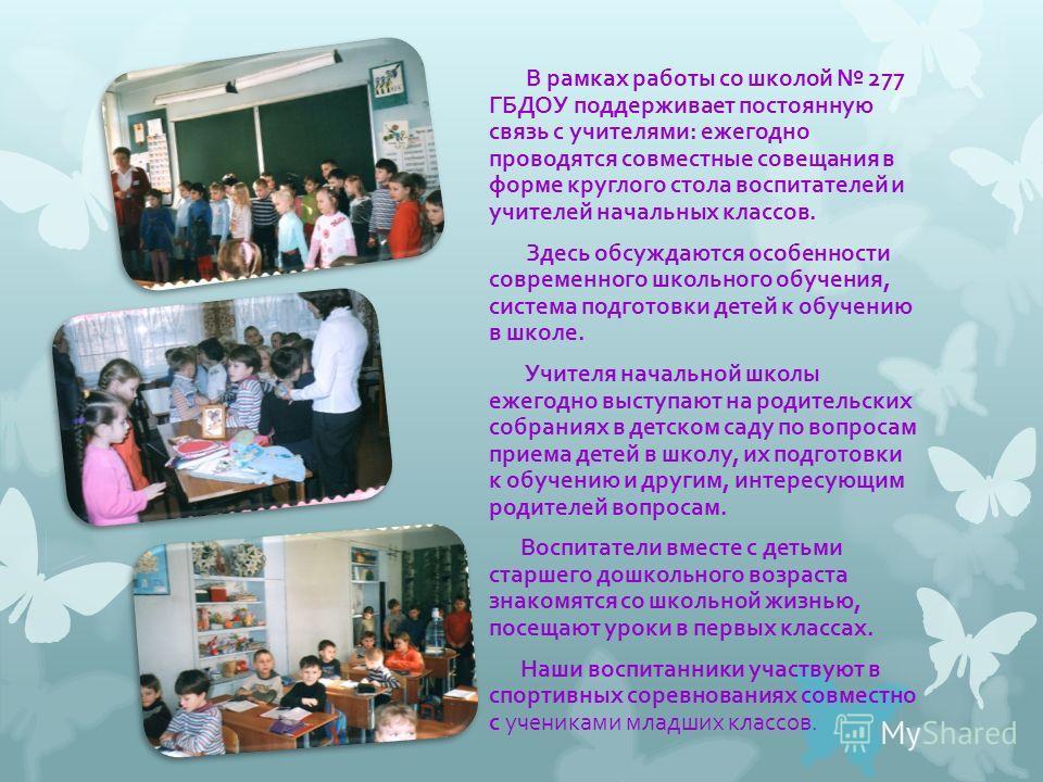 В рамках работы со школой 277 ГБДОУ поддерживает постоянную связь с учителями: ежегодно проводятся совместные совещания в форме круглого стола воспитателей и учителей начальных классов. Здесь обсуждаются особенности современного школьного обучения, с