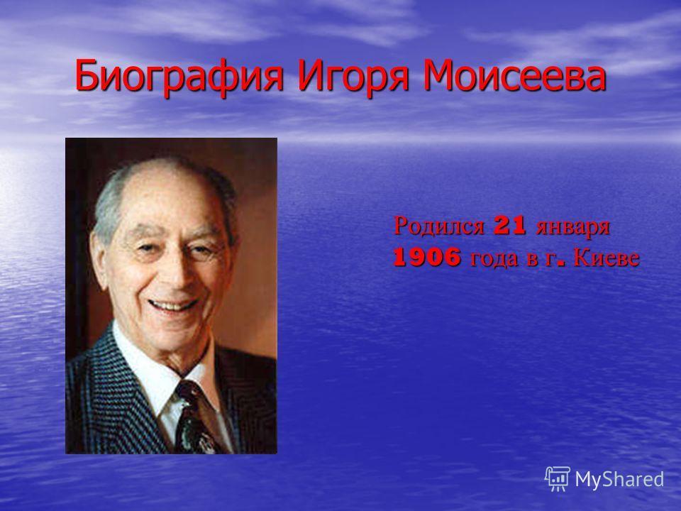 Биография Игоря Моисеева Родился 21 января 1906 года в г. Киеве