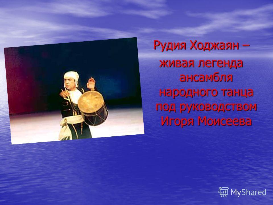 Рудия Ходжаян – живая легенда ансамбля народного танца под руководством Игоря Моисеева