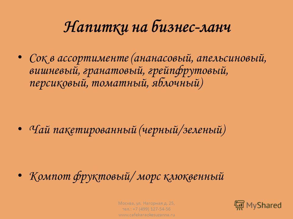 Напитки на бизнес-ланч Сок в ассортименте (ананасовый, апельсиновый, вишневый, гранатовый, грейпфрутовый, персиковый, томатный, яблочный) Чай пакетированный (черный/зеленый) Компот фруктовый/ морс клюквенный Москва, ул. Нагорная д. 25, тел.: +7 (499)
