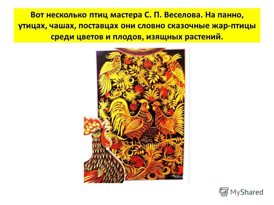 Вот несколько птиц мастера С. П. Веселова. На панно, утицах, чашах, поставцах они словно сказочные жар-птицы среди цветов и плодов, изящных растений.