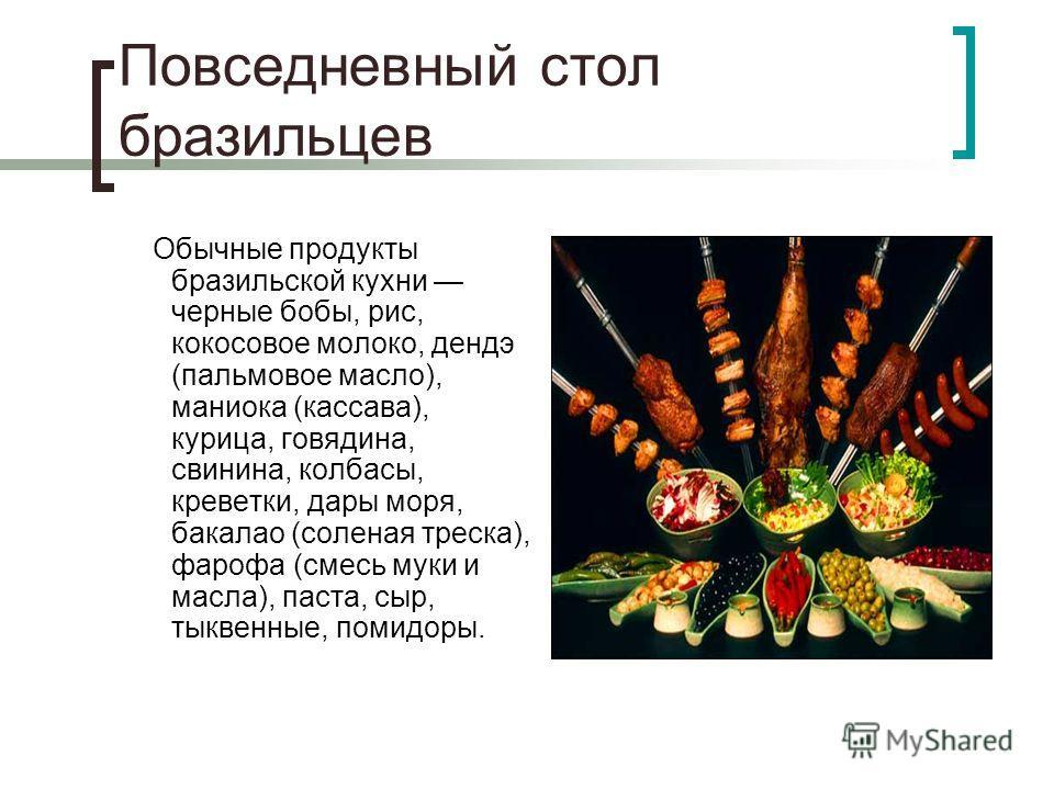 Повседневный стол бразильцев Обычные продукты бразильской кухни черные бобы, рис, кокосовое молоко, дендэ (пальмовое масло), маниока (кассава), курица, говядина, свинина, колбасы, креветки, дары моря, бакалао (соленая треска), фарофа (смесь муки и ма