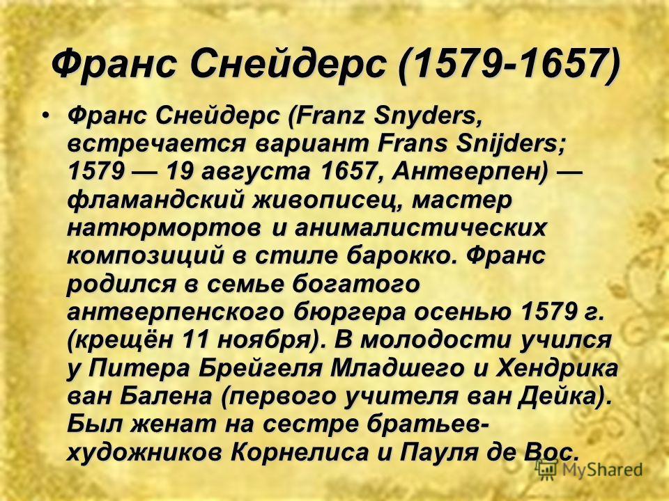 Франс Снейдерс (1579-1657) Франс Снейдерс (Franz Snyders, встречается вариант Frans Snijders; 1579 19 августа 1657, Антверпен) фламандский живописец, мастер натюрмортов и анималистических композиций в стиле барокко. Франс родился в семье богатого ант