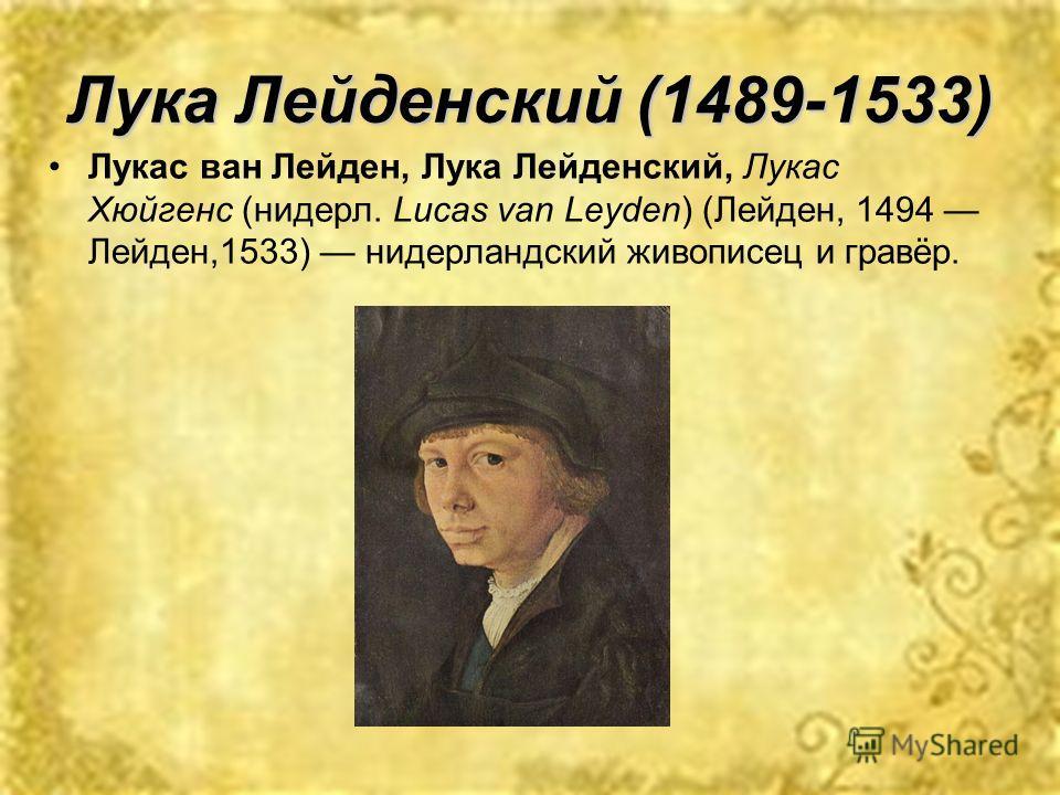 Лука Лейденский (1489-1533) Лукас ван Лейден, Лука Лейденский, Лукас Хюйгенс (нидерл. Lucas van Leyden) (Лейден, 1494 Лейден,1533) нидерландский живописец и гравёр.