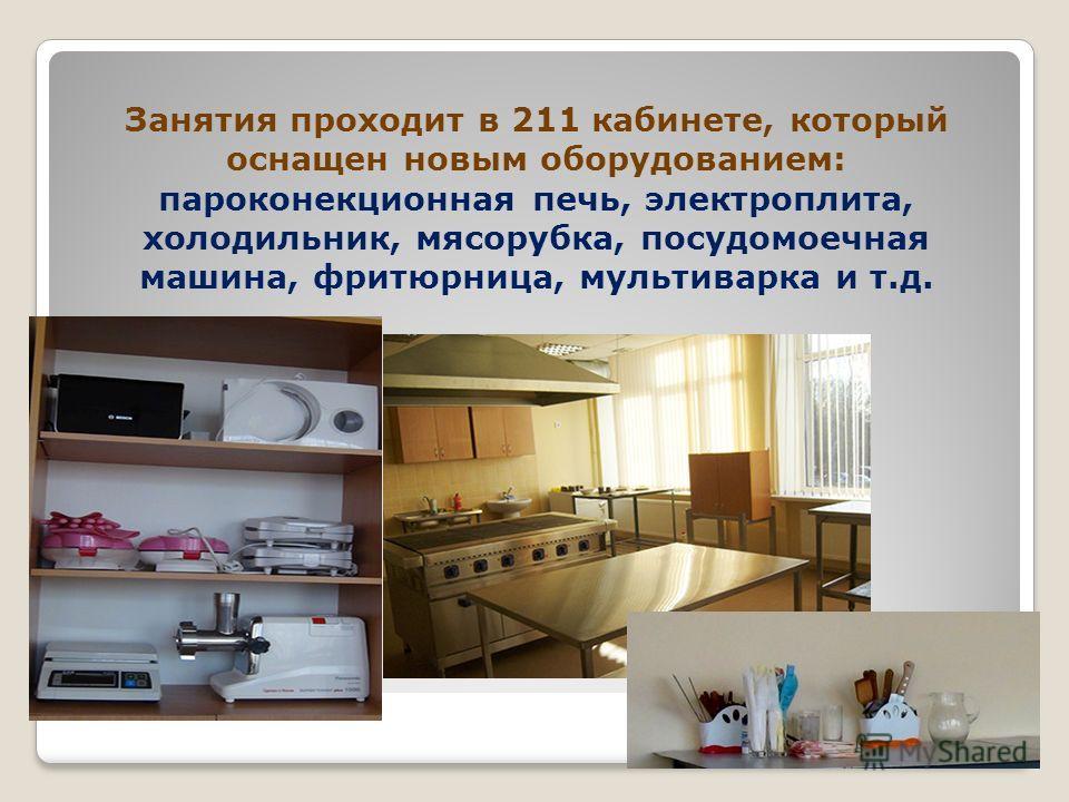 Занятия проходит в 211 кабинете, который оснащен новым оборудованием: пароконекционная печь, электроплита, холодильник, мясорубка, посудомоечная машина, фритюрница, мультиварка и т.д.