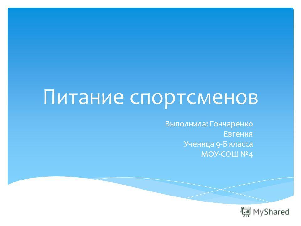 Питание спортсменов Выполнила: Гончаренко Евгения Ученица 9-Б класса МОУ-СОШ 4