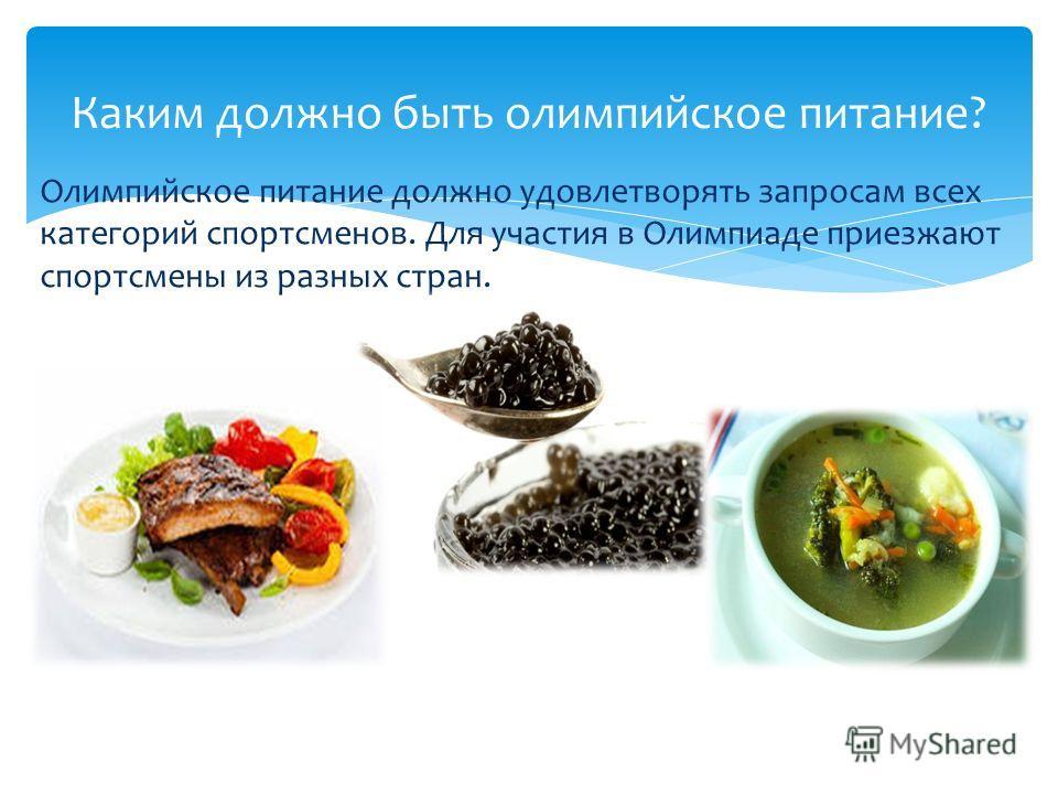 Олимпийское питание должно удовлетворять запросам всех категорий спортсменов. Для участия в Олимпиаде приезжают спортсмены из разных стран. Каким должно быть олимпийское питание?