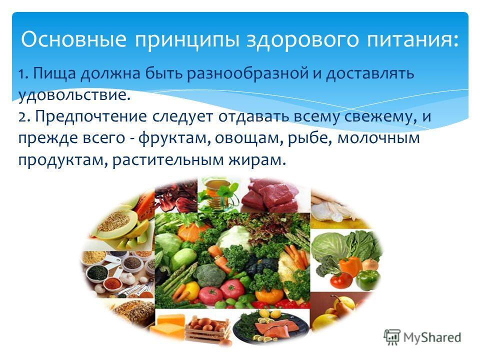 1. Пища должна быть разнообразной и доставлять удовольствие. 2. Предпочтение следует отдавать всему свежему, и прежде всего - фруктам, овощам, рыбе, молочным продуктам, растительным жирам. Основные принципы здорового питания: