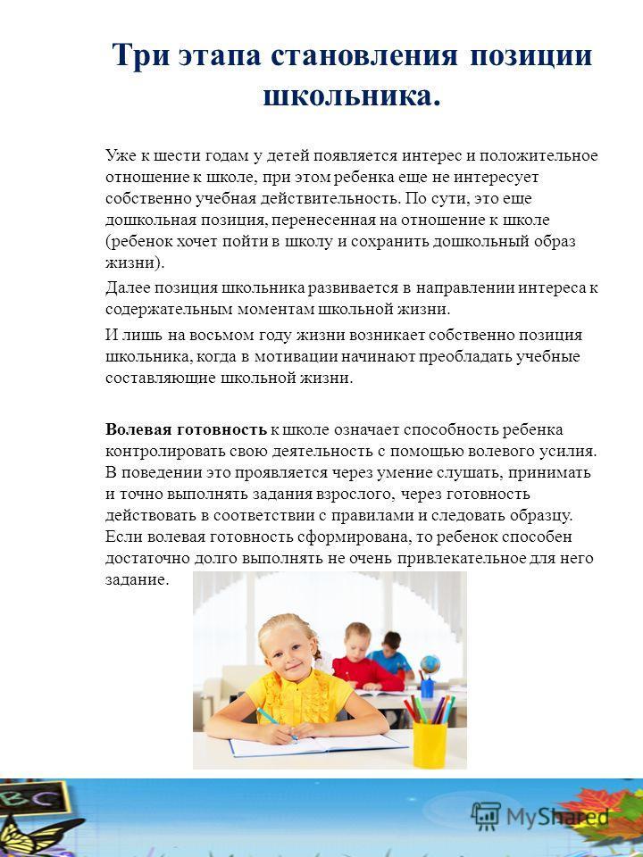 Три этапа становления позиции школьника. Уже к шести годам у детей появляется интерес и положительное отношение к школе, при этом ребенка еще не интересует собственно учебная действительность. По сути, это еще дошкольная позиция, перенесенная на отно