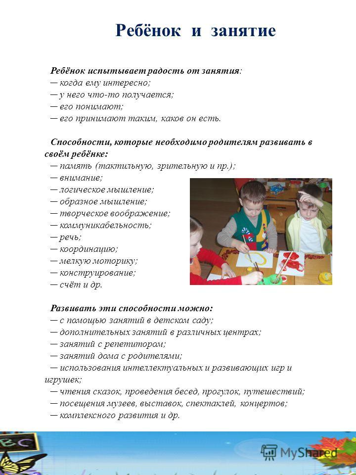 Ребёнок и занятие Ребёнок испытывает радость от занятия: когда ему интересно; у него что-то получается; его понимают; его принимают таким, каков он есть. Способности, которые необходимо родителям развивать в своём ребёнке: память (тактильную, зритель
