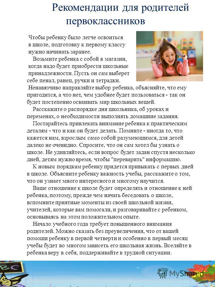 Рекомендации для родителей первоклассников Чтобы ребенку было легче освоиться в школе, подготовку к первому классу нужно начинать заранее. Возьмите ребенка с собой в магазин, когда надо будет приобрести школьные принадлежности. Пусть он сам выберет с