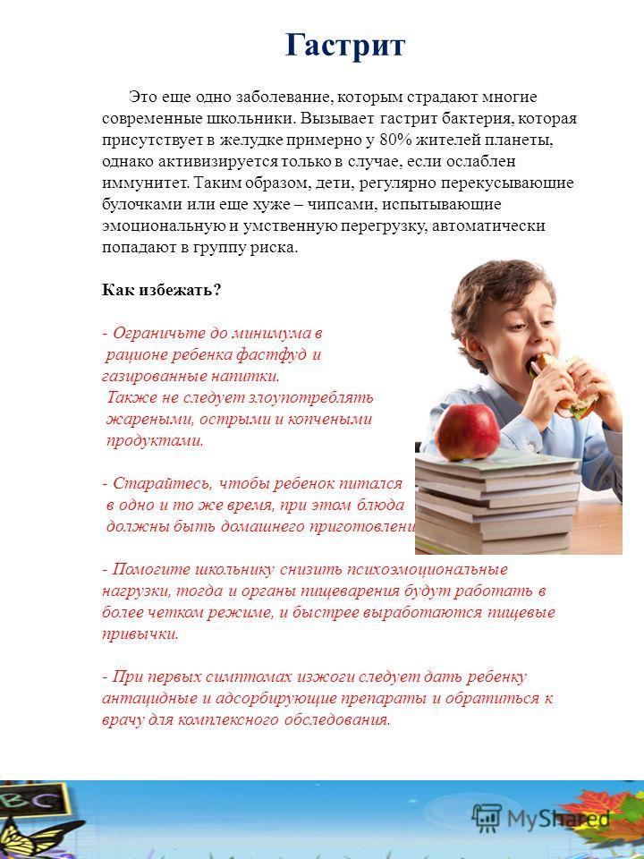 Гастрит Это еще одно заболевание, которым страдают многие современные школьники. Вызывает гастрит бактерия, которая присутствует в желудке примерно у 80% жителей планеты, однако активизируется только в случае, если ослаблен иммунитет. Таким образом,