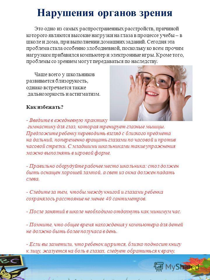 Нарушения органов зрения Это одно из самых распространенных расстройств, причиной которого являются высокие нагрузки на глаза в процессе учебы – в школе и дома, при выполнении домашних заданий. Сегодня эта проблема стала особенно злободневной, поскол