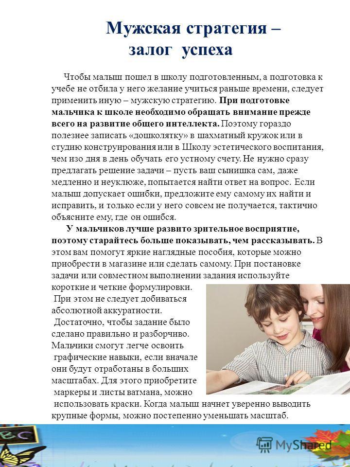 Мужская стратегия – залог успеха Чтобы малыш пошел в школу подготовленным, а подготовка к учебе не отбила у него желание учиться раньше времени, следует применить иную – мужскую стратегию. При подготовке мальчика к школе необходимо обращать внимание