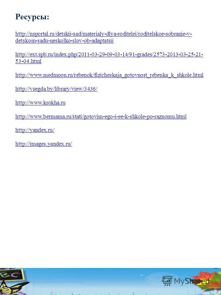 Ресурсы: http://nsportal.ru/detskii-sad/materialy-dlya-roditelei/roditelskoe-sobranie-v- detskom-sadu-neskolko-slov-ob-adaptatsii http://ext.spb.ru/index.php/2011-03-29-09-03-14/91-grades/2573-2013-03-25-21- 53-04. html http://www.medmoon.ru/rebenok/