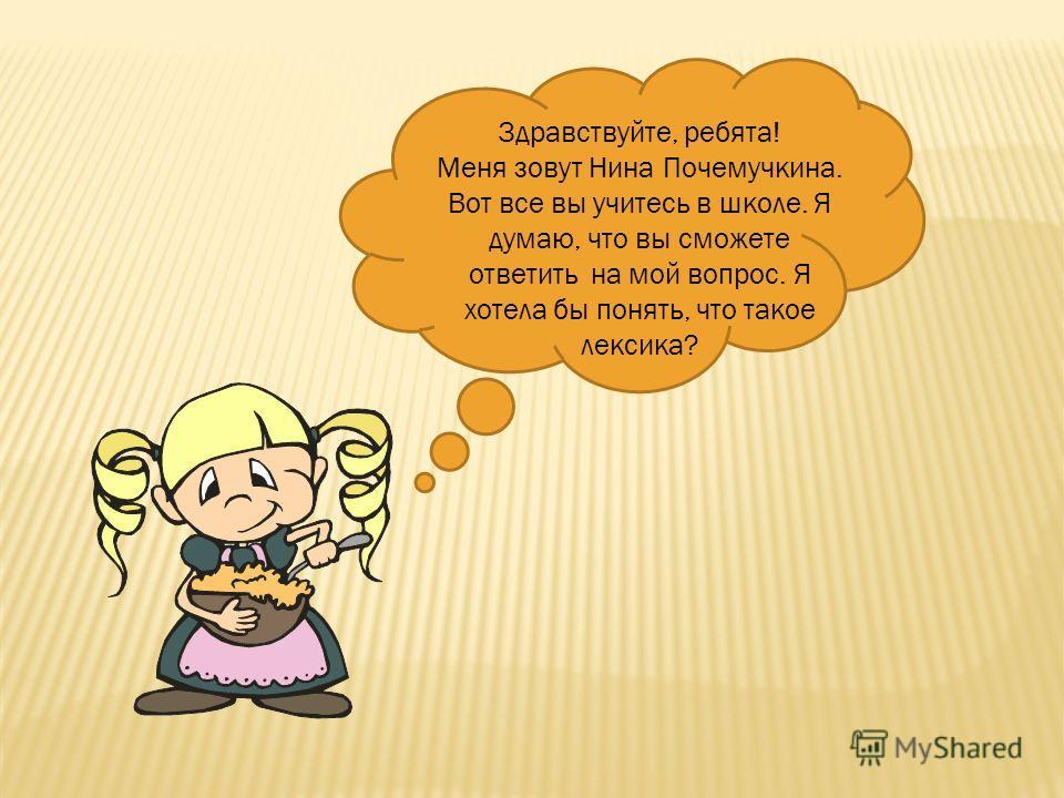 Здравствуйте, ребята! Меня зовут Нина Почемучкина. Вот все вы учитесь в школе. Я думаю, что вы сможете ответить на мой вопрос. Я хотела бы понять, что такое лексика?