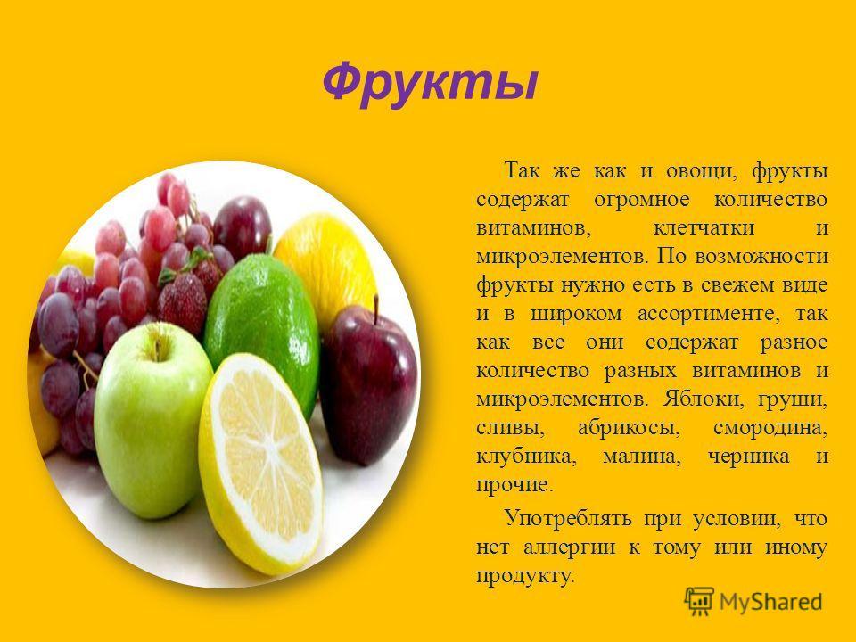 Фрукты Так же как и овощи, фрукты содержат огромное количество витаминов, клетчатки и микроэлементов. По возможности фрукты нужно есть в свежем виде и в широком ассортименте, так как все они содержат разное количество разных витаминов и микроэлементо