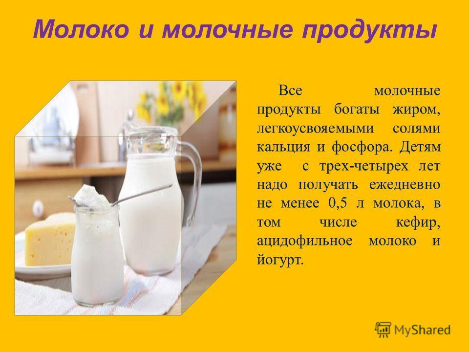 Молоко и молочные продукты Все молочные продукты богаты жиром, легкоусвояемыми солями кальция и фосфора. Детям уже с трех - четырех лет надо получать ежедневно не менее 0,5 л молока, в том числе кефир, ацидофильное молоко и йогурт.