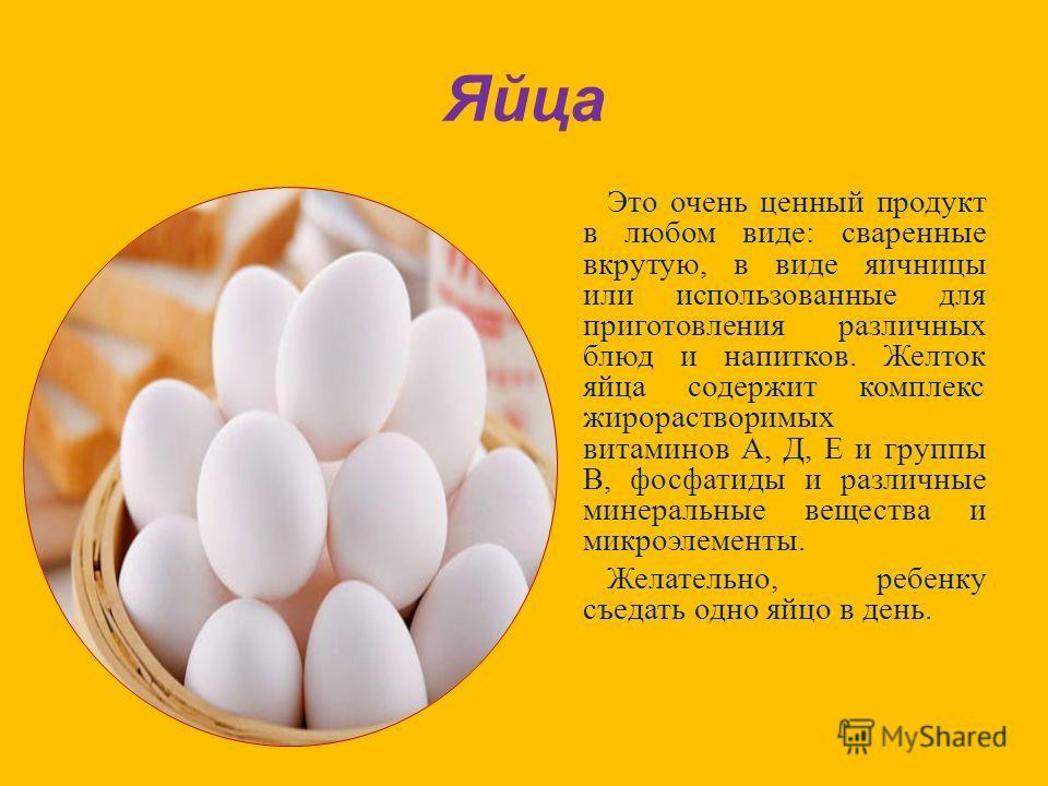 Яйца Это очень ценный продукт в любом виде : сваренные вкрутую, в виде яичницы или использованные для приготовления различных блюд и напитков. Желток яйца содержит комплекс жирорастворимых витаминов А, Д, Е и группы В, фосфатиды и различные минеральн