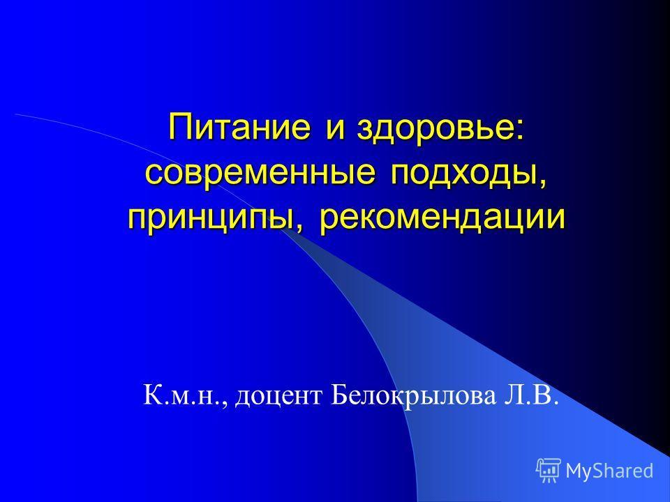 Питание и здоровье: современные подходы, принципы, рекомендации К.м.н., доцент Белокрылова Л.В.