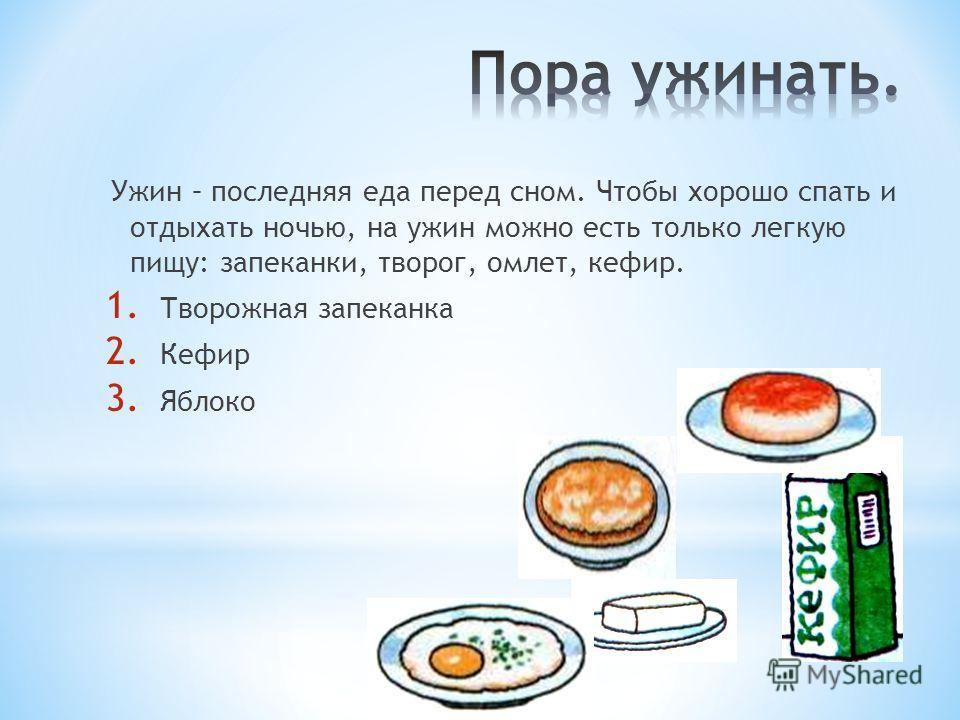Ужин – последняя еда перед сном. Чтобы хорошо спать и отдыхать ночью, на ужин можно есть только легкую пищу: запеканки, творог, омлет, кефир. 1. Творожная запеканка 2. Кефир 3. Яблоко