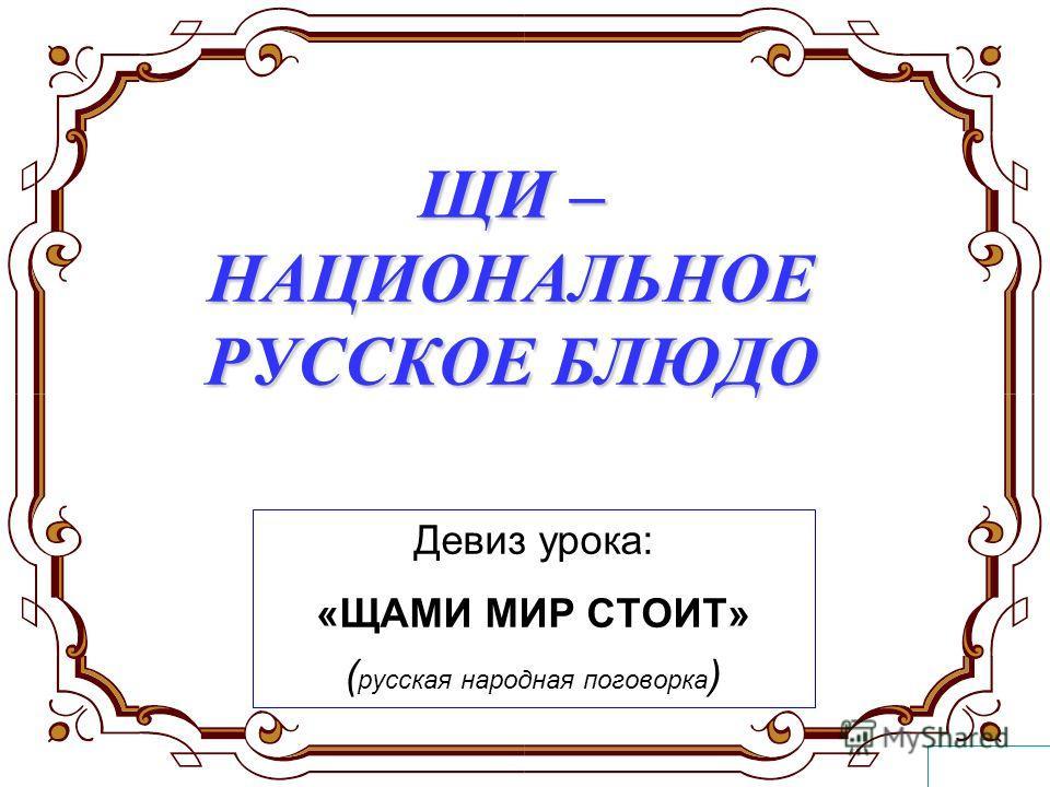 ЩИ – НАЦИОНАЛЬНОЕ РУССКОЕ БЛЮДО Девиз урока: «ЩАМИ МИР СТОИТ» ( русская народная поговорка )