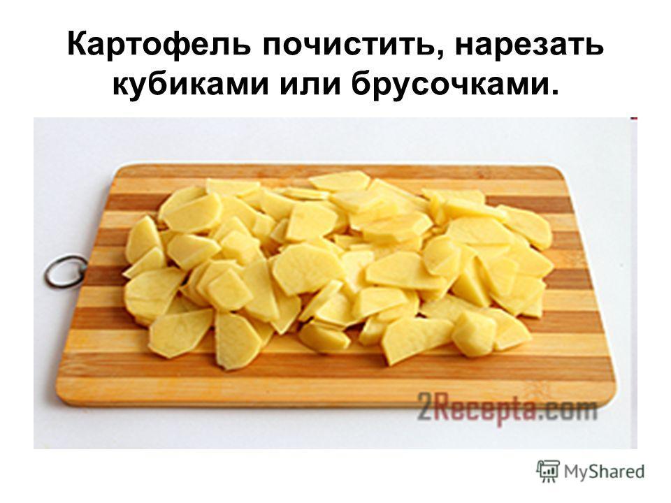Картофель почистить, нарезать кубиками или брусочками.