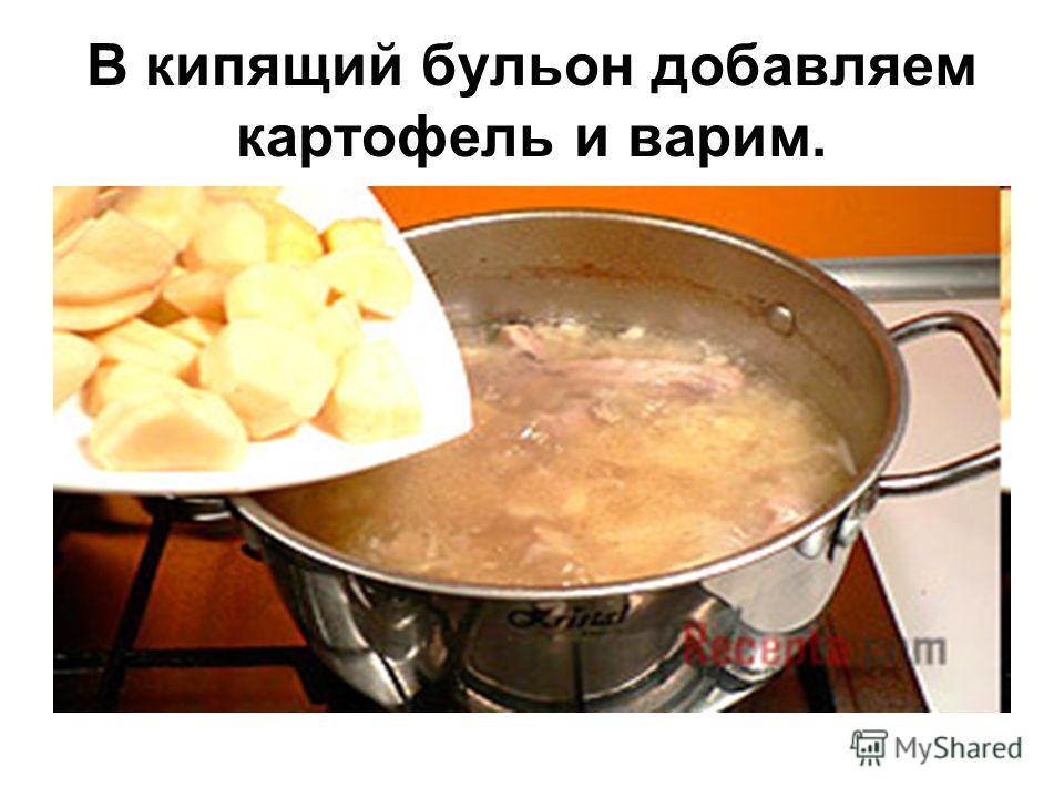 В кипящий бульон добавляем картофель и варим.
