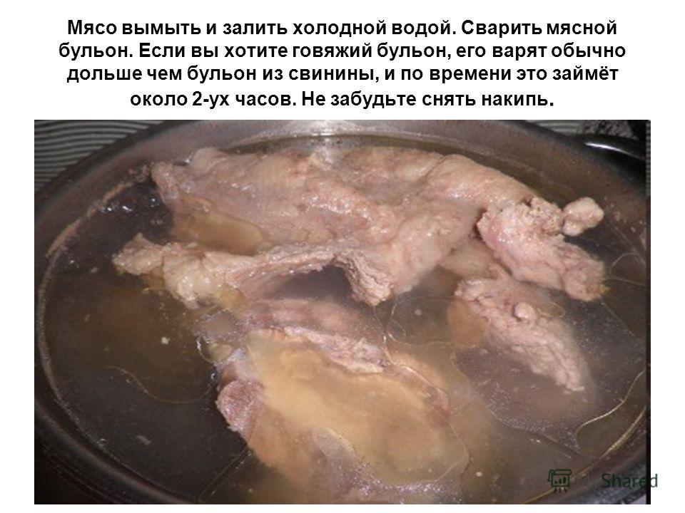 Мясо вымыть и залить холодной водой. Сварить мясной бульон. Если вы хотите говяжий бульон, его варят обычно дольше чем бульон из свинины, и по времени это займёт около 2-ух часов. Не забудьте снять накипь.