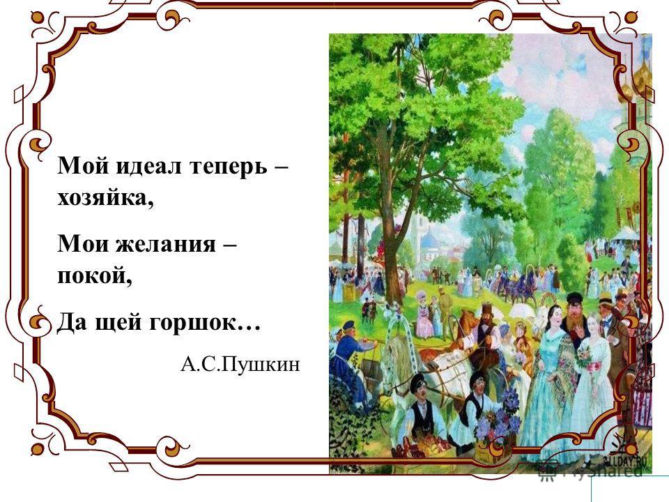 Мой идеал теперь – хозяйка, Мои желания – покой, Да щей горшок… А.С.Пушкин