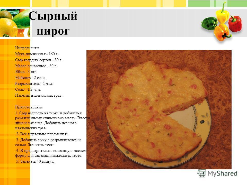 Сырный пирог Ингредиенты Мука пшеничная - 160 г. Сыр твёрдых сортов - 80 г. Масло сливочное - 80 г. Яйцо - 3 шт. Майонез - 2 ст. л. Разрыхлитель - 1 ч.л. Соль - 1/2 ч. л. Пакетик итальянских трав. Приготовление 1. Сыр натереть на тёрке и добавить к р