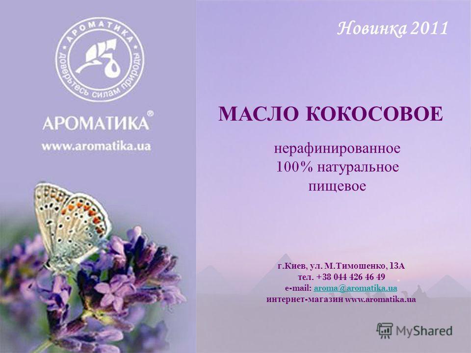 г. Киев, ул. М. Тимошенко, 13 А тел. +38 044 426 46 49 e-mail: aroma@aromatika.ua интернет - магазин www.aromatika.uaaroma@aromatika.ua МАСЛО КОКОСОВОЕ нерафинированное 100% натуральное пищевое Новинка 2011