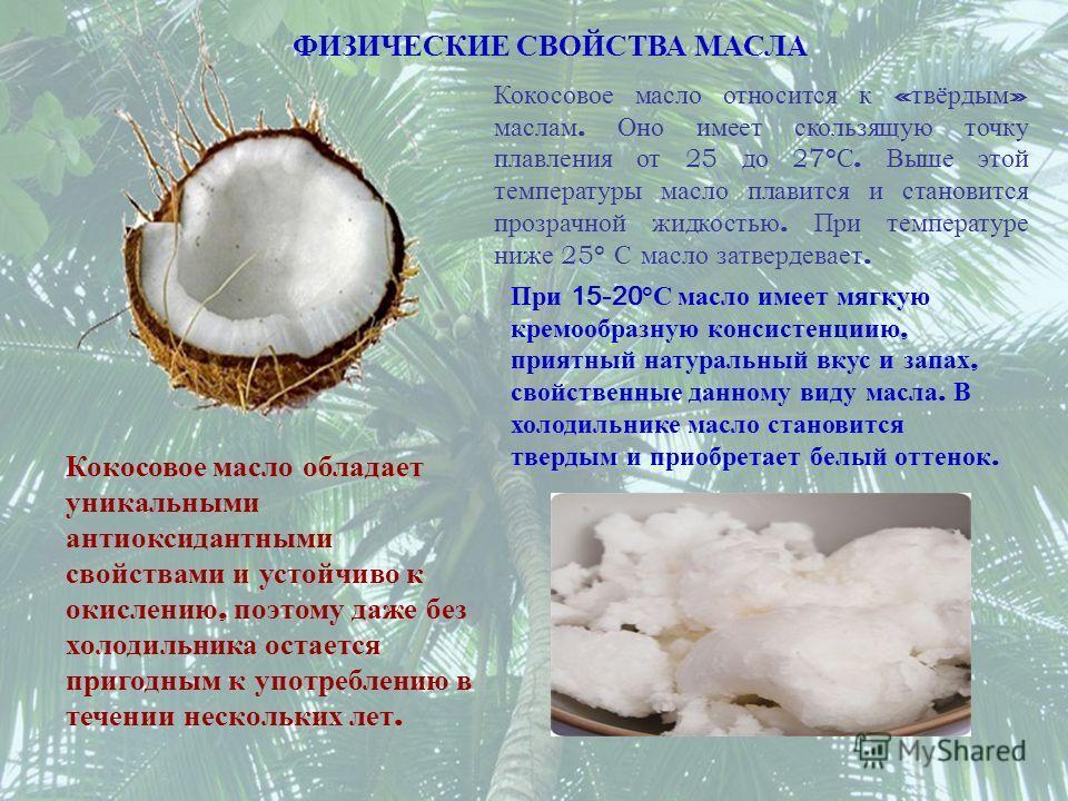 Кокосовое масло относится к « твёрдым » маслам. Оно имеет скользящую точку плавления от 25 до 27 ° С. Выше этой температуры масло плавится и становится прозрачной жидкостью. При температуре ниже 25 ° С масло затвердевает. ФИЗИЧЕСКИЕ СВОЙСТВА МАСЛА Ко