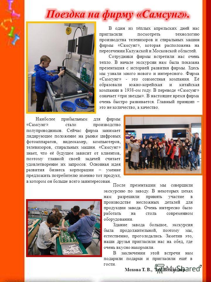 7 В один из тёплых апрельских дней нас пригласили посмотреть технологию производства телевизоров и стиральных машин фирмы « Самсунг », которая расположена на пересечении Калужской и Московской областей. Сотрудники фирмы встретили нас очень тепло. В н